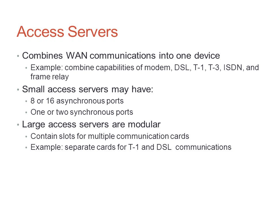 Access Servers Combines WAN communications into one device Example: combine capabilities of modem, DSL, T-1, T-3, ISDN, and frame relay Small access s