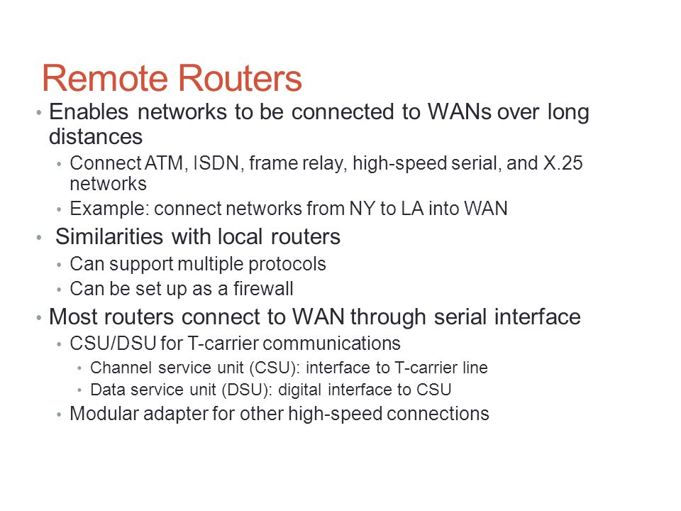 Remote Routers Enables networks to be connected to WANs over long distances Connect ATM, ISDN, frame relay, high-speed serial, and X.25 networks Examp