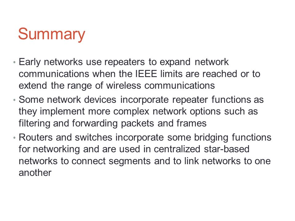 Summary Early networks use repeaters to expand network communications when the IEEE limits are reached or to extend the range of wireless communicatio