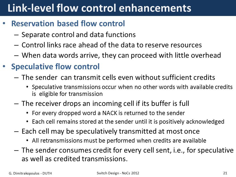 Link-level flow control enhancements Reservation based flow control – Separate control and data functions – Control links race ahead of the data to reserve resources – When data words arrive, they can proceed with little overhead Speculative flow control – The sender can transmit cells even without sufficient credits Speculative transmissions occur when no other words with available credits is eligible for transmission – The receiver drops an incoming cell if its buffer is full For every dropped word a NACK is returned to the sender Each cell remains stored at the sender until it is positively acknowledged – Each cell may be speculatively transmitted at most once All retransmissions must be performed when credits are available – The sender consumes credit for every cell sent, i.e., for speculative as well as credited transmissions.
