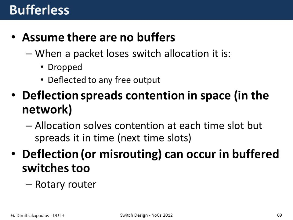 Bufferless Assume there are no buffers – When a packet loses switch allocation it is: Dropped Deflected to any free output Deflection spreads contention in space (in the network) – Allocation solves contention at each time slot but spreads it in time (next time slots) Deflection (or misrouting) can occur in buffered switches too – Rotary router Switch Design - NoCs 2012 G.