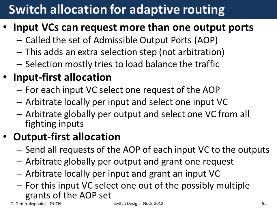 Switch allocation for adaptive routing Input VCs can request more than one output ports – Called the set of Admissible Output Ports (AOP) – This adds an extra selection step (not arbitration) – Selection mostly tries to load balance the traffic Input-first allocation – For each input VC select one request of the AOP – Arbitrate locally per input and select one input VC – Arbitrate globally per output and select one VC from all fighting inputs Output-first allocation – Send all requests of the AOP of each input VC to the outputs – Arbitrate globally per output and grant one request – Arbitrate locally per input and grant an input VC – For this input VC select one out of the possibly multiple grants of the AOP set Switch Design - NoCs 2012 G.