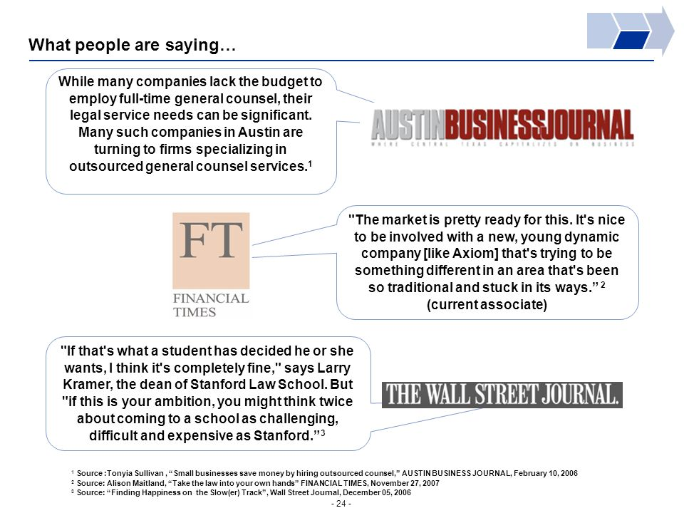 - 24 - What people are saying… 1 Source :Tonyia Sullivan, Small businesses save money by hiring outsourced counsel, AUSTIN BUSINESS JOURNAL, February 10, 2006 2 Source: Alison Maitland, Take the law into your own hands FINANCIAL TIMES, November 27, 2007 3 Source: Finding Happiness on the Slow(er) Track , Wall Street Journal, December 05, 2006 While many companies lack the budget to employ full-time general counsel, their legal service needs can be significant.