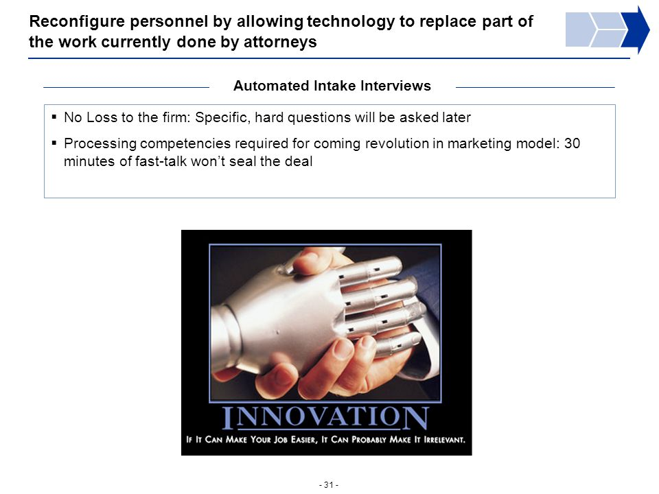- 31 - Reconfigure personnel by allowing technology to replace part of the work currently done by attorneys Automated Intake Interviews  No Loss to the firm: Specific, hard questions will be asked later  Processing competencies required for coming revolution in marketing model: 30 minutes of fast-talk won't seal the deal
