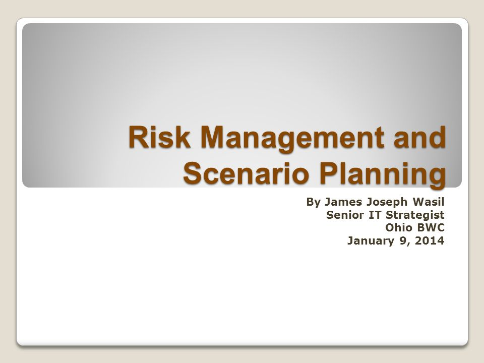 Risk Management and Scenario Planning By James Joseph Wasil Senior IT Strategist Ohio BWC January 9, 2014