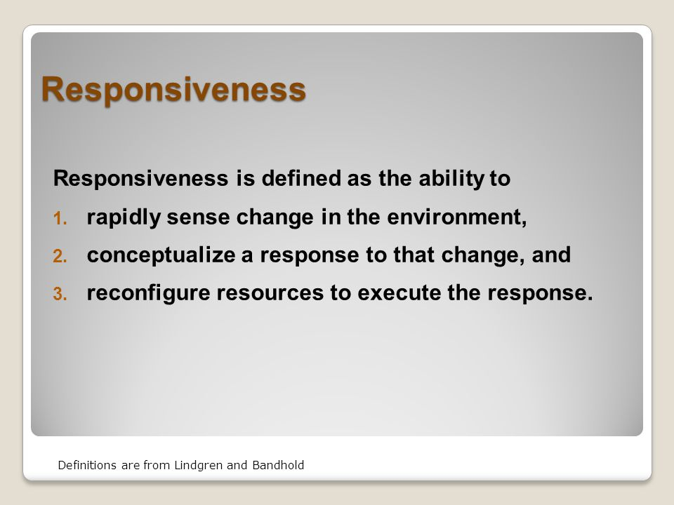 Responsiveness Responsiveness is defined as the ability to  rapidly sense change in the environment,  conceptualize a response to that change, and  reconfigure resources to execute the response.
