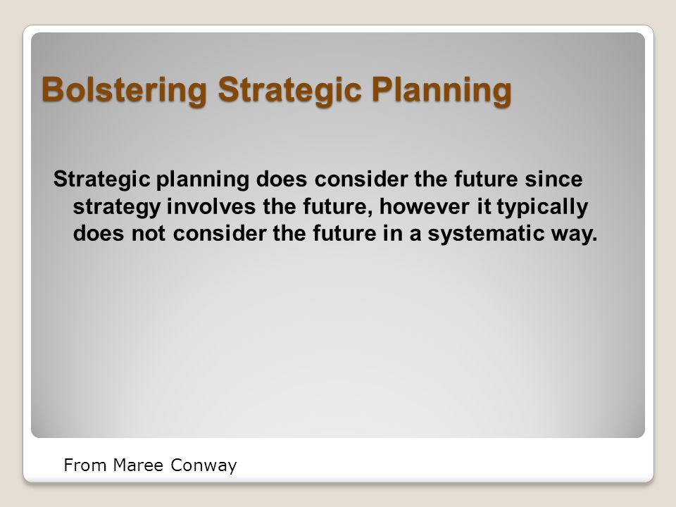 Bolstering Strategic Planning Strategic planning does consider the future since strategy involves the future, however it typically does not consider the future in a systematic way.