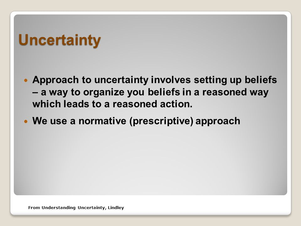 Uncertainty Approach to uncertainty involves setting up beliefs – a way to organize you beliefs in a reasoned way which leads to a reasoned action.
