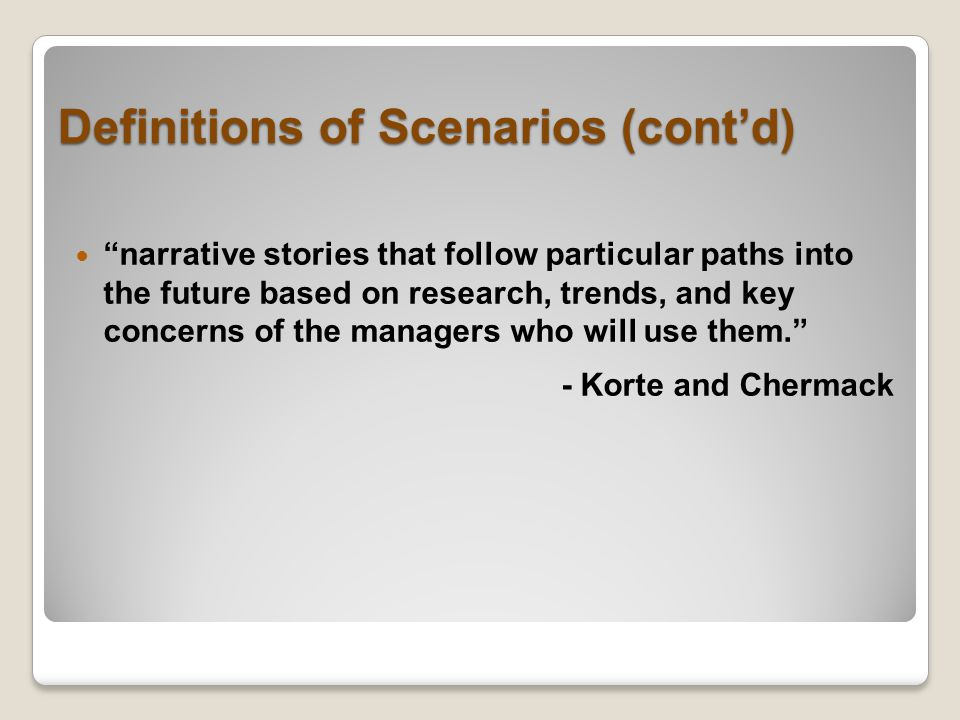 Definitions of Scenarios (cont'd) narrative stories that follow particular paths into the future based on research, trends, and key concerns of the managers who will use them. - Korte and Chermack