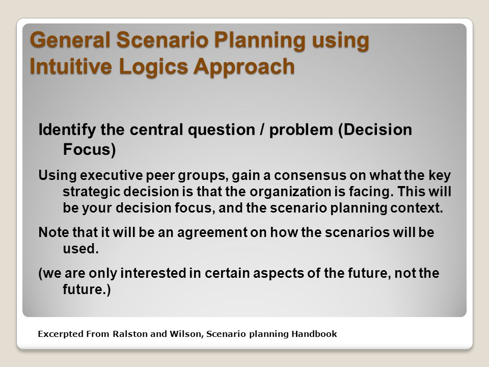 General Scenario Planning using Intuitive Logics Approach Identify the central question / problem (Decision Focus) Using executive peer groups, gain a consensus on what the key strategic decision is that the organization is facing.