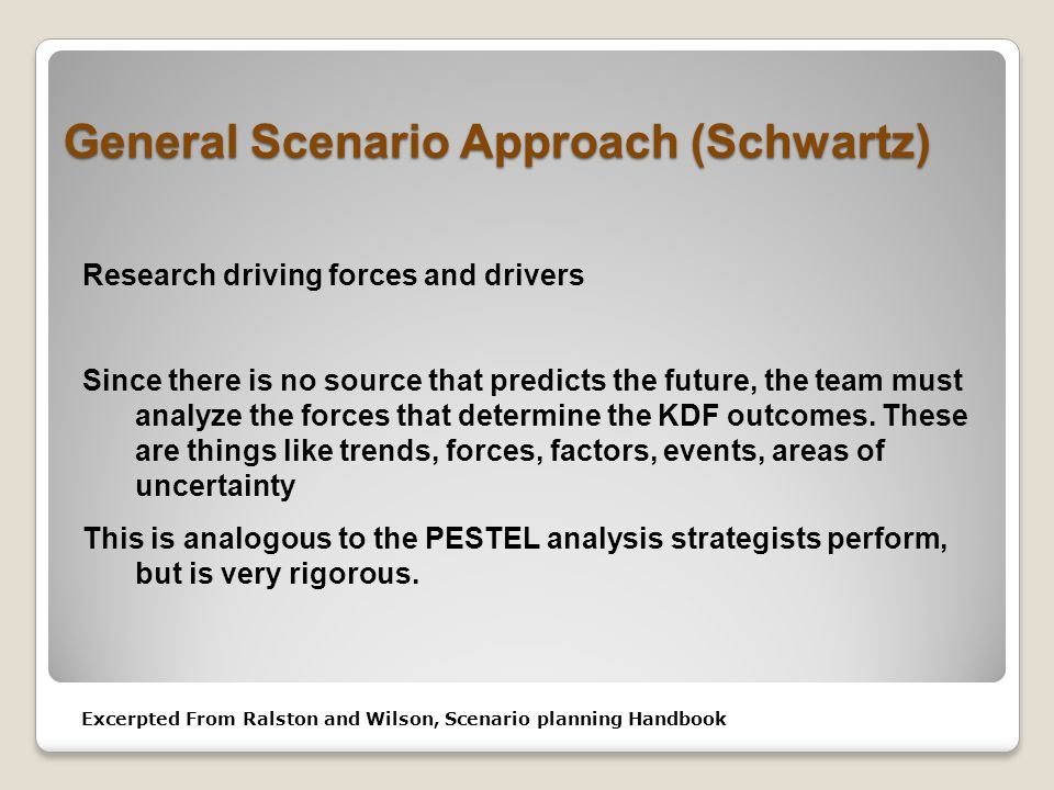 General Scenario Approach (Schwartz) Research driving forces and drivers Since there is no source that predicts the future, the team must analyze the forces that determine the KDF outcomes.