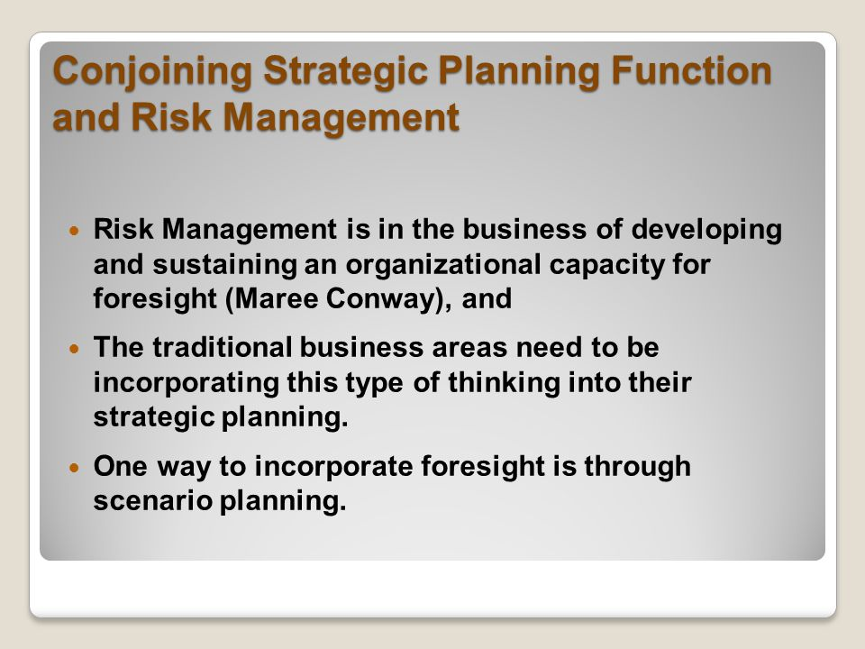 Risk Management is in the business of developing and sustaining an organizational capacity for foresight (Maree Conway), and The traditional business areas need to be incorporating this type of thinking into their strategic planning.
