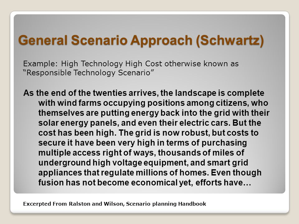 General Scenario Approach (Schwartz) As the end of the twenties arrives, the landscape is complete with wind farms occupying positions among citizens, who themselves are putting energy back into the grid with their solar energy panels, and even their electric cars.