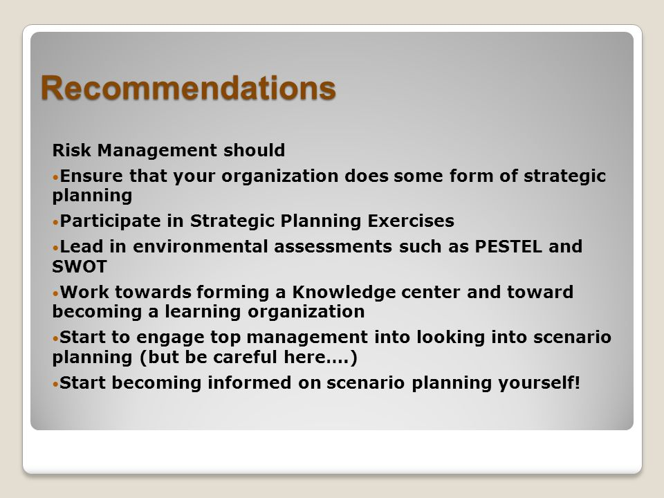 Recommendations Risk Management should Ensure that your organization does some form of strategic planning Participate in Strategic Planning Exercises Lead in environmental assessments such as PESTEL and SWOT Work towards forming a Knowledge center and toward becoming a learning organization Start to engage top management into looking into scenario planning (but be careful here….) Start becoming informed on scenario planning yourself!