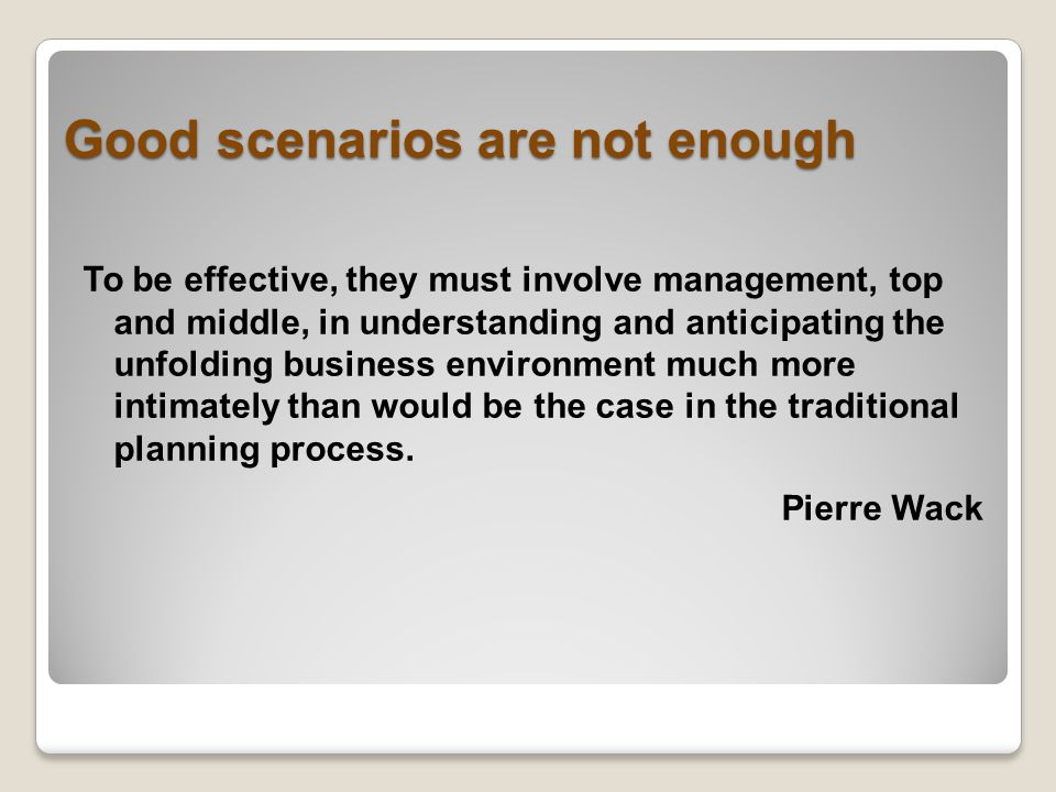 Good scenarios are not enough To be effective, they must involve management, top and middle, in understanding and anticipating the unfolding business environment much more intimately than would be the case in the traditional planning process.