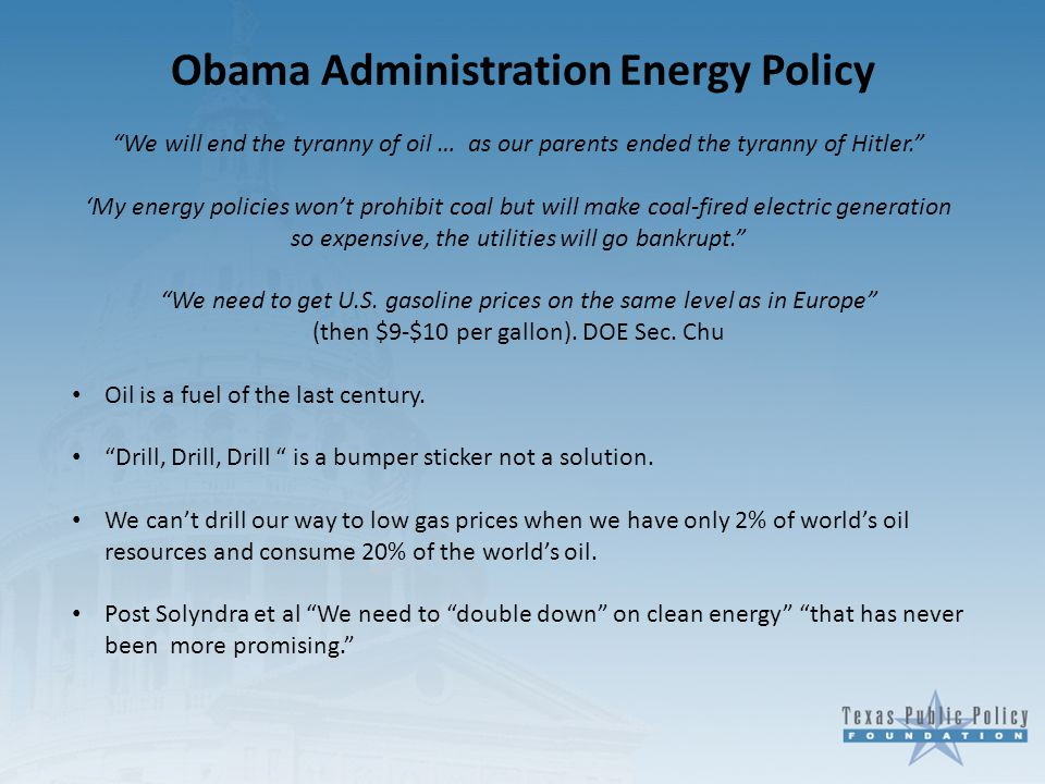Obama Administration Energy Policy We will end the tyranny of oil … as our parents ended the tyranny of Hitler. 'My energy policies won't prohibit coal but will make coal-fired electric generation so expensive, the utilities will go bankrupt. We need to get U.S.