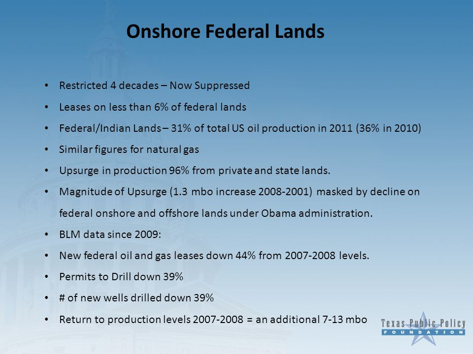Onshore Federal Lands Restricted 4 decades – Now Suppressed Leases on less than 6% of federal lands Federal/Indian Lands – 31% of total US oil production in 2011 (36% in 2010) Similar figures for natural gas Upsurge in production 96% from private and state lands.