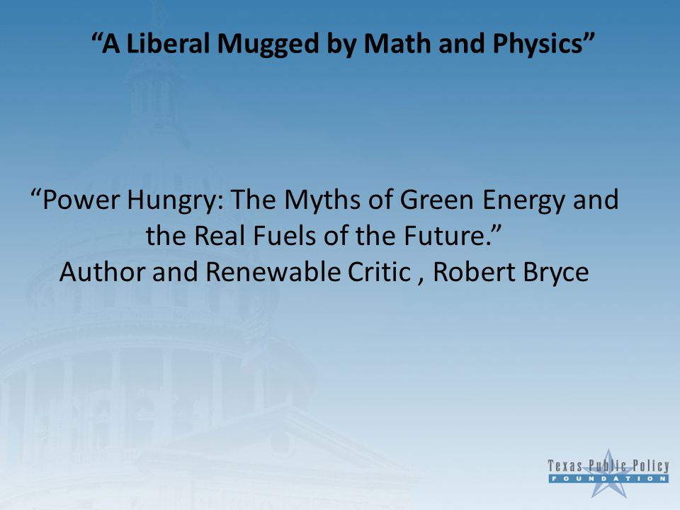 A Liberal Mugged by Math and Physics Power Hungry: The Myths of Green Energy and the Real Fuels of the Future. Author and Renewable Critic, Robert Bryce