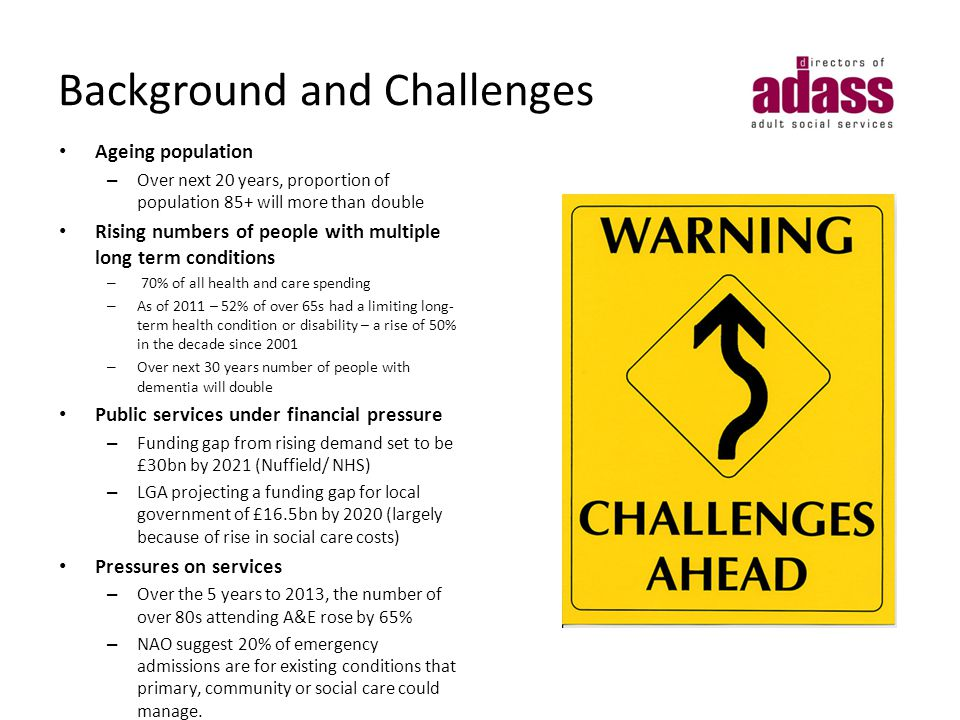 Background and Challenges Ageing population – Over next 20 years, proportion of population 85+ will more than double Rising numbers of people with multiple long term conditions – 70% of all health and care spending – As of 2011 – 52% of over 65s had a limiting long- term health condition or disability – a rise of 50% in the decade since 2001 – Over next 30 years number of people with dementia will double Public services under financial pressure – Funding gap from rising demand set to be £30bn by 2021 (Nuffield/ NHS) – LGA projecting a funding gap for local government of £16.5bn by 2020 (largely because of rise in social care costs) Pressures on services – Over the 5 years to 2013, the number of over 80s attending A&E rose by 65% – NAO suggest 20% of emergency admissions are for existing conditions that primary, community or social care could manage.