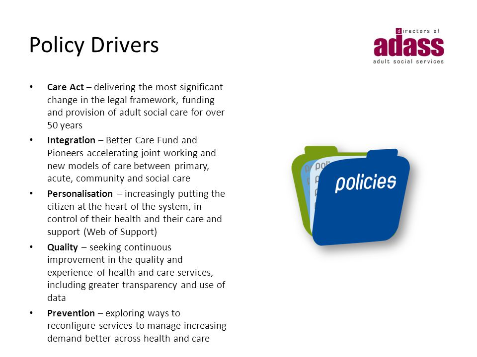 Policy Drivers Care Act – delivering the most significant change in the legal framework, funding and provision of adult social care for over 50 years Integration – Better Care Fund and Pioneers accelerating joint working and new models of care between primary, acute, community and social care Personalisation – increasingly putting the citizen at the heart of the system, in control of their health and their care and support (Web of Support) Quality – seeking continuous improvement in the quality and experience of health and care services, including greater transparency and use of data Prevention – exploring ways to reconfigure services to manage increasing demand better across health and care