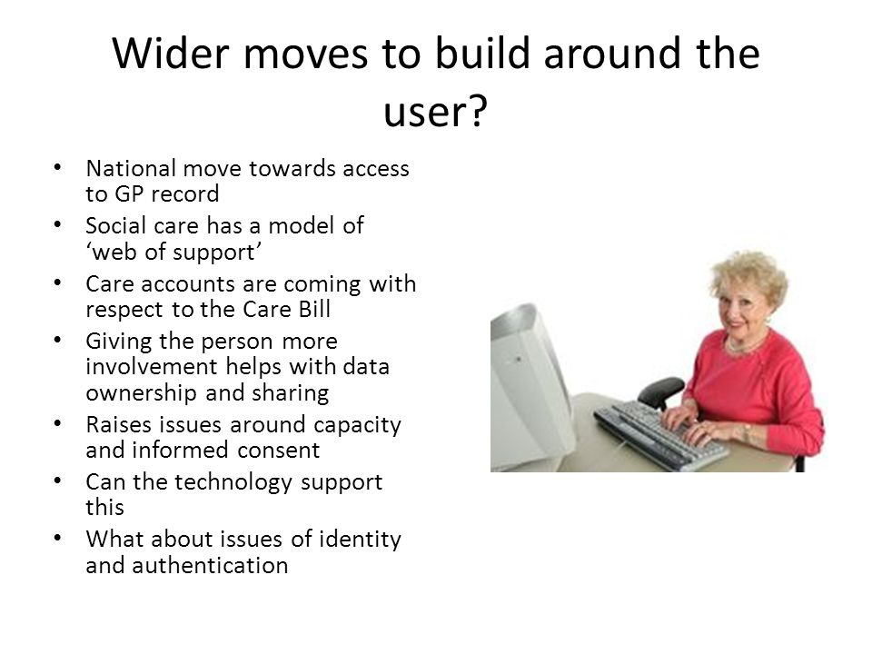 Wider moves to build around the user? National move towards access to GP record Social care has a model of 'web of support' Care accounts are coming w