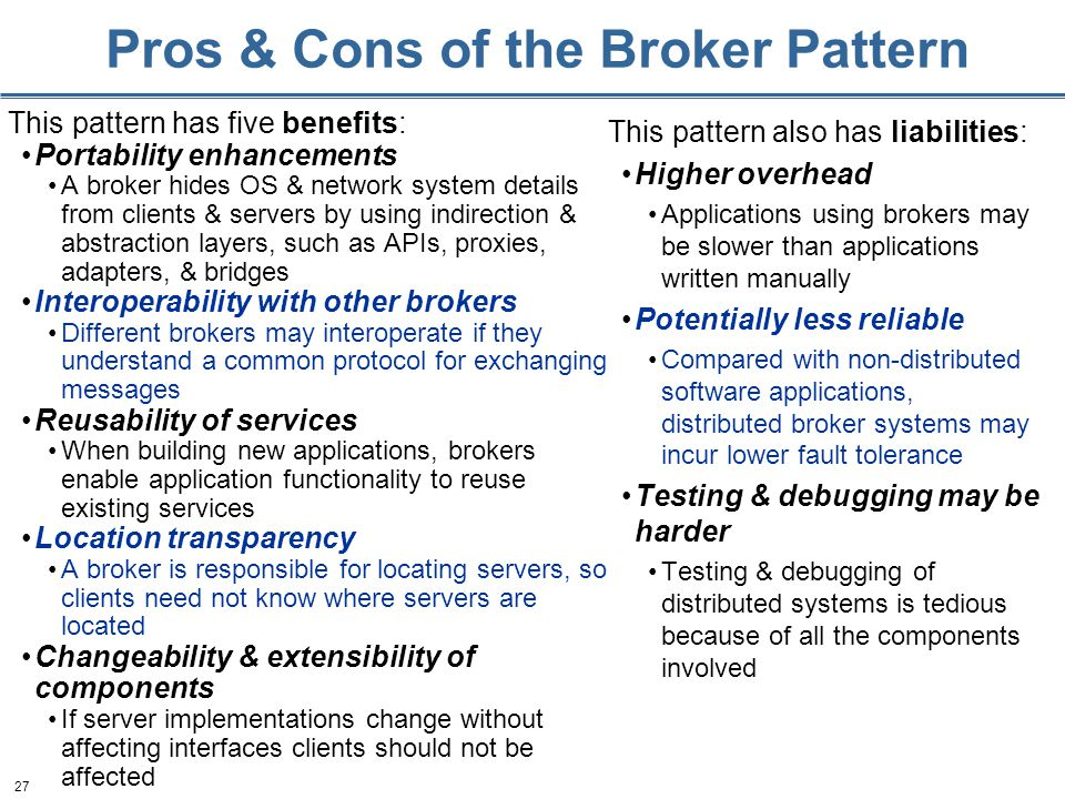 27 Pros & Cons of the Broker Pattern This pattern has five benefits: Portability enhancements A broker hides OS & network system details from clients & servers by using indirection & abstraction layers, such as APIs, proxies, adapters, & bridges Interoperability with other brokers Different brokers may interoperate if they understand a common protocol for exchanging messages Reusability of services When building new applications, brokers enable application functionality to reuse existing services Location transparency A broker is responsible for locating servers, so clients need not know where servers are located Changeability & extensibility of components If server implementations change without affecting interfaces clients should not be affected This pattern also has liabilities: Higher overhead Applications using brokers may be slower than applications written manually Potentially less reliable Compared with non-distributed software applications, distributed broker systems may incur lower fault tolerance Testing & debugging may be harder Testing & debugging of distributed systems is tedious because of all the components involved