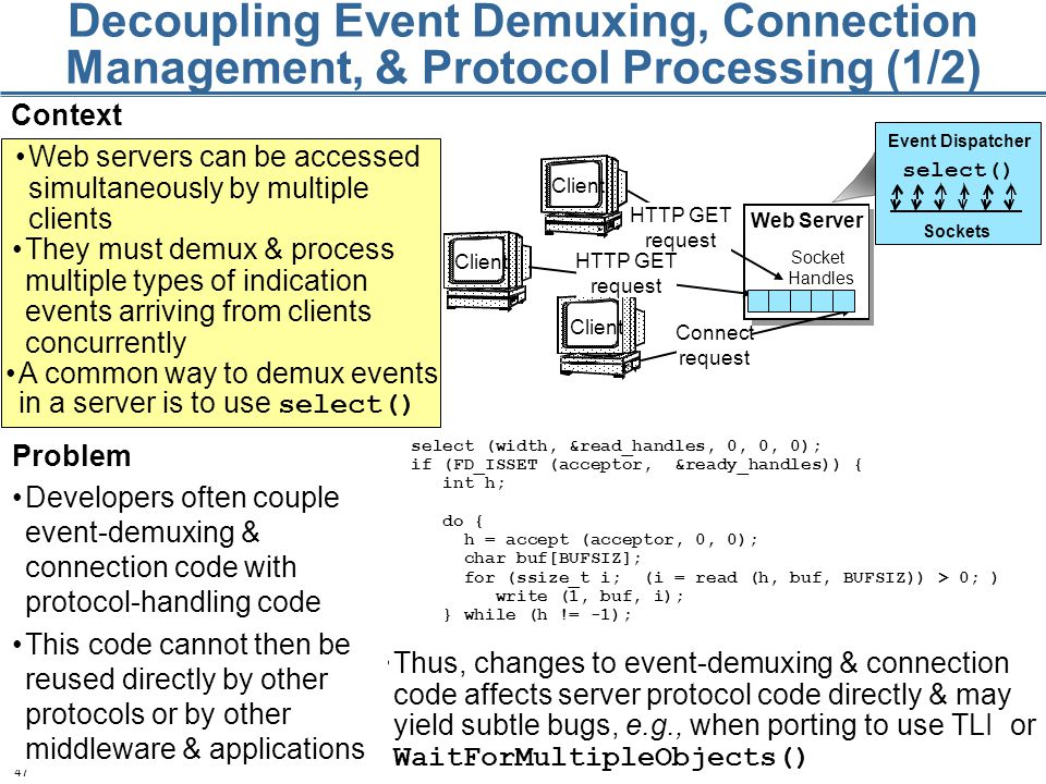 47 Decoupling Event Demuxing, Connection Management, & Protocol Processing (1/2) Context Web servers can be accessed simultaneously by multiple clients Client HTTP GET request Connect request HTTP GET request Web Server Socket Handles They must demux & process multiple types of indication events arriving from clients concurrently Event Dispatcher Sockets select() A common way to demux events in a server is to use select() Thus, changes to event-demuxing & connection code affects server protocol code directly & may yield subtle bugs, e.g., when porting to use TLI or WaitForMultipleObjects() select (width, &read_handles, 0, 0, 0); if (FD_ISSET (acceptor, &ready_handles)) { int h; do { h = accept (acceptor, 0, 0); char buf[BUFSIZ]; for (ssize_t i; (i = read (h, buf, BUFSIZ)) > 0; ) write (1, buf, i); } while (h != -1); Problem Developers often couple event-demuxing & connection code with protocol-handling code This code cannot then be reused directly by other protocols or by other middleware & applications
