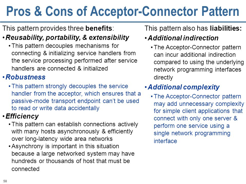 58 Pros & Cons of Acceptor-Connector Pattern This pattern provides three benefits: Reusability, portability, & extensibility This pattern decouples mechanisms for connecting & initializing service handlers from the service processing performed after service handlers are connected & initialized Robustness This pattern strongly decouples the service handler from the acceptor, which ensures that a passive-mode transport endpoint can't be used to read or write data accidentally Efficiency This pattern can establish connections actively with many hosts asynchronously & efficiently over long-latency wide area networks Asynchrony is important in this situation because a large networked system may have hundreds or thousands of host that must be connected This pattern also has liabilities: Additional indirection The Acceptor-Connector pattern can incur additional indirection compared to using the underlying network programming interfaces directly Additional complexity The Acceptor-Connector pattern may add unnecessary complexity for simple client applications that connect with only one server & perform one service using a single network programming interface