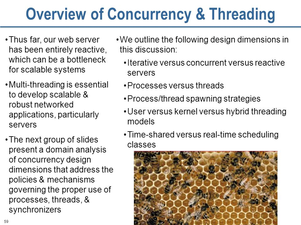 59 Overview of Concurrency & Threading Thus far, our web server has been entirely reactive, which can be a bottleneck for scalable systems Multi-threading is essential to develop scalable & robust networked applications, particularly servers The next group of slides present a domain analysis of concurrency design dimensions that address the policies & mechanisms governing the proper use of processes, threads, & synchronizers We outline the following design dimensions in this discussion: Iterative versus concurrent versus reactive servers Processes versus threads Process/thread spawning strategies User versus kernel versus hybrid threading models Time-shared versus real-time scheduling classes