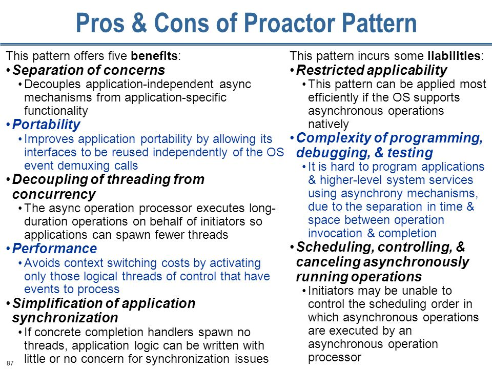 87 Pros & Cons of Proactor Pattern This pattern offers five benefits: Separation of concerns Decouples application-independent async mechanisms from application-specific functionality Portability Improves application portability by allowing its interfaces to be reused independently of the OS event demuxing calls Decoupling of threading from concurrency The async operation processor executes long- duration operations on behalf of initiators so applications can spawn fewer threads Performance Avoids context switching costs by activating only those logical threads of control that have events to process Simplification of application synchronization If concrete completion handlers spawn no threads, application logic can be written with little or no concern for synchronization issues This pattern incurs some liabilities: Restricted applicability This pattern can be applied most efficiently if the OS supports asynchronous operations natively Complexity of programming, debugging, & testing It is hard to program applications & higher-level system services using asynchrony mechanisms, due to the separation in time & space between operation invocation & completion Scheduling, controlling, & canceling asynchronously running operations Initiators may be unable to control the scheduling order in which asynchronous operations are executed by an asynchronous operation processor