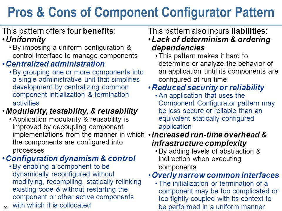 93 Pros & Cons of Component Configurator Pattern This pattern offers four benefits: Uniformity By imposing a uniform configuration & control interface to manage components Centralized administration By grouping one or more components into a single administrative unit that simplifies development by centralizing common component initialization & termination activities Modularity, testability, & reusability Application modularity & reusability is improved by decoupling component implementations from the manner in which the components are configured into processes Configuration dynamism & control By enabling a component to be dynamically reconfigured without modifying, recompiling, statically relinking existing code & without restarting the component or other active components with which it is collocated This pattern also incurs liabilities: Lack of determinism & ordering dependencies This pattern makes it hard to determine or analyze the behavior of an application until its components are configured at run-time Reduced security or reliability An application that uses the Component Configurator pattern may be less secure or reliable than an equivalent statically-configured application Increased run-time overhead & infrastructure complexity By adding levels of abstraction & indirection when executing components Overly narrow common interfaces The initialization or termination of a component may be too complicated or too tightly coupled with its context to be performed in a uniform manner