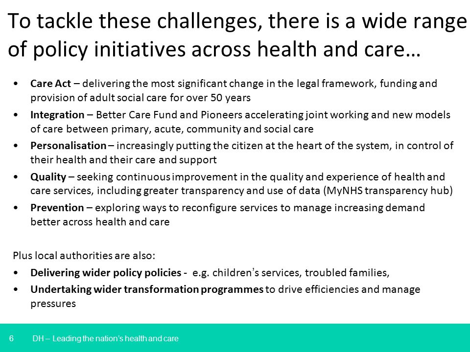 6 To tackle these challenges, there is a wide range of policy initiatives across health and care… DH – Leading the nation's health and care Care Act – delivering the most significant change in the legal framework, funding and provision of adult social care for over 50 years Integration – Better Care Fund and Pioneers accelerating joint working and new models of care between primary, acute, community and social care Personalisation – increasingly putting the citizen at the heart of the system, in control of their health and their care and support Quality – seeking continuous improvement in the quality and experience of health and care services, including greater transparency and use of data (MyNHS transparency hub) Prevention – exploring ways to reconfigure services to manage increasing demand better across health and care Plus local authorities are also: Delivering wider policy policies - e.g.