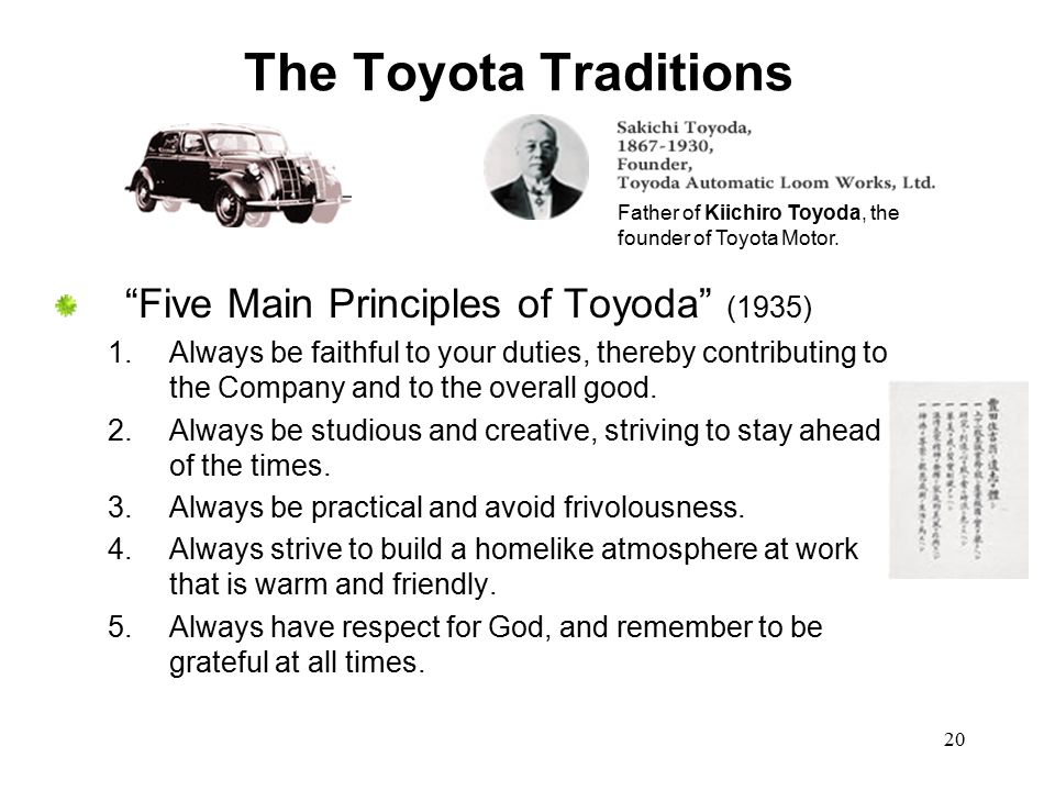 """20 The Toyota Traditions """"Five Main Principles of Toyoda"""" (1935) 1.Always be faithful to your duties, thereby contributing to the Company and to the o"""