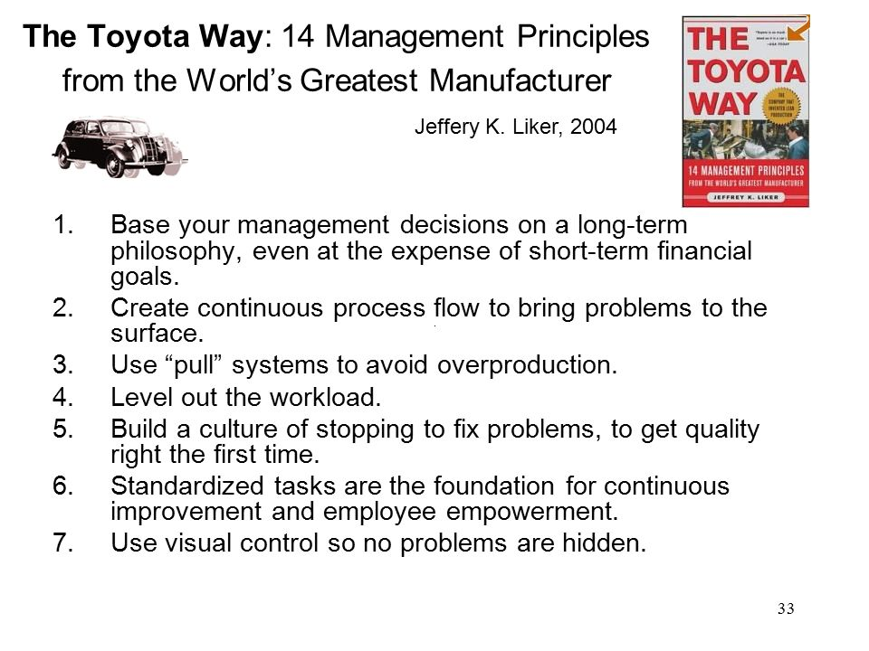 33 The Toyota Way: 14 Management Principles from the World's Greatest Manufacturer 1.Base your management decisions on a long-term philosophy, even at