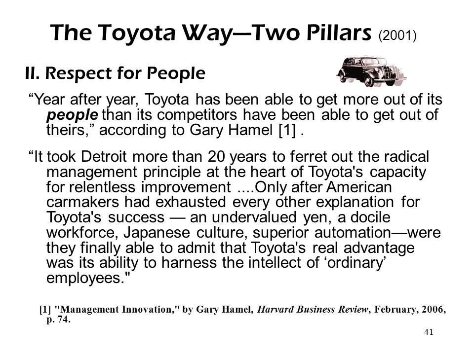 """41 The Toyota Way—Two Pillars (2001) II. Respect for People """"Year after year, Toyota has been able to get more out of its people than its competitors"""