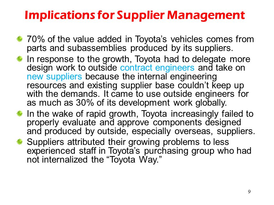 9 Implications for Supplier Management 70% of the value added in Toyota's vehicles comes from parts and subassemblies produced by its suppliers. In re