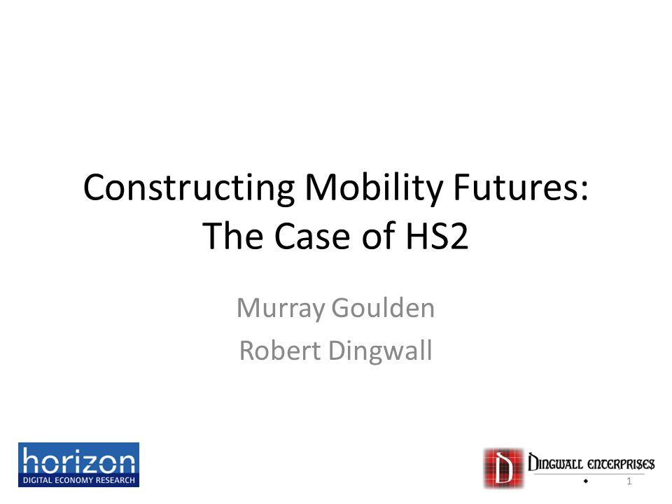 Constructing Mobility Futures: The Case of HS2 Murray Goulden Robert Dingwall 1