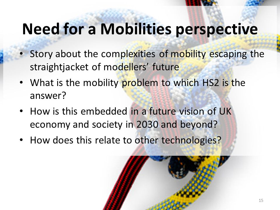Need for a Mobilities perspective Story about the complexities of mobility escaping the straightjacket of modellers' future What is the mobility problem to which HS2 is the answer.