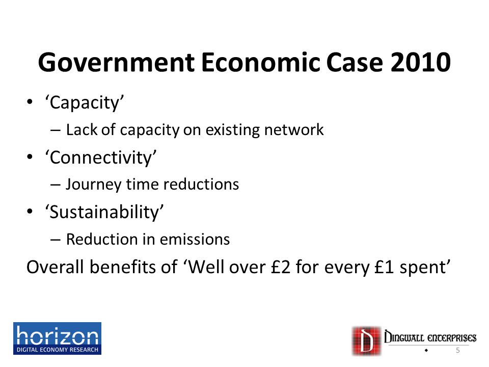Government Economic Case 2010 'Capacity' – Lack of capacity on existing network 'Connectivity' – Journey time reductions 'Sustainability' – Reduction in emissions Overall benefits of 'Well over £2 for every £1 spent' 5