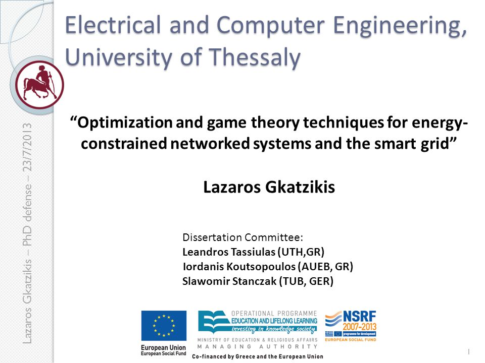 Lazaros Gkatzikis – PhD defense – 23/7/2013 Electrical and Computer Engineering, University of Thessaly Optimization and game theory techniques for energy- constrained networked systems and the smart grid Lazaros Gkatzikis Dissertation Committee: Leandros Tassiulas (UTH,GR) Iordanis Koutsopoulos (AUEB, GR) Slawomir Stanczak (TUB, GER) 1