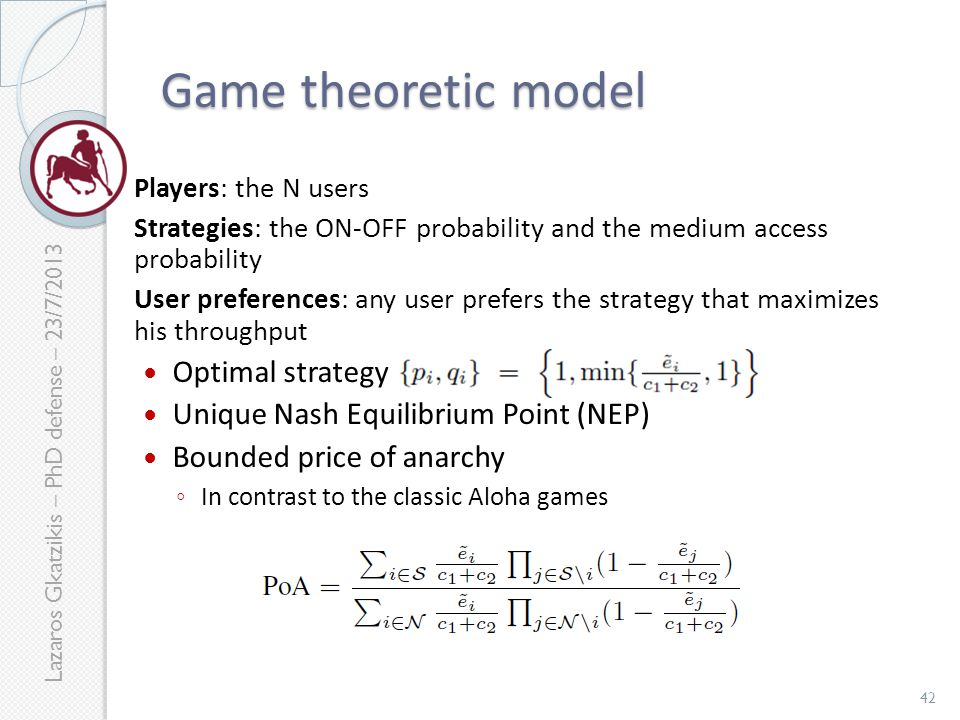 Lazaros Gkatzikis – PhD defense – 23/7/2013 Game theoretic model Players: the N users Strategies: the ON-OFF probability and the medium access probability User preferences: any user prefers the strategy that maximizes his throughput Optimal strategy Unique Nash Equilibrium Point (NEP) Bounded price of anarchy ◦ In contrast to the classic Aloha games 42