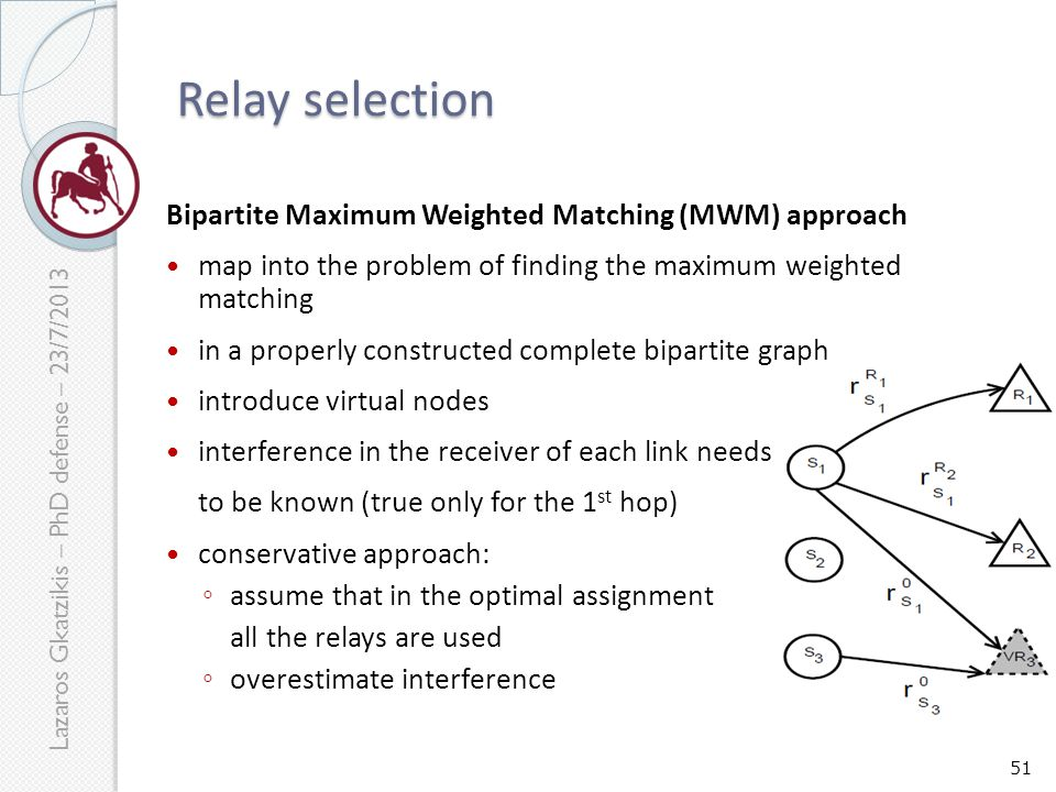 Lazaros Gkatzikis – PhD defense – 23/7/2013 Bipartite Maximum Weighted Matching (MWM) approach map into the problem of finding the maximum weighted matching in a properly constructed complete bipartite graph introduce virtual nodes interference in the receiver of each link needs to be known (true only for the 1 st hop) conservative approach: ◦ assume that in the optimal assignment all the relays are used ◦ overestimate interference 51 Relay selection