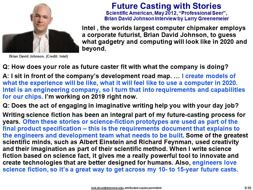 9:10 rick.dove@stevens.edurick.dove@stevens.edu, attributed copies permitted Future Casting with Stories Scientific American, May 2012, Professional Seer , Brian David Johnson Interview by Larry Greenemeier Intel, the worlds largest computer chipmaker employs a corporate futurist, Brian David Johnson, to guess what gadgetry and computing will look like in 2020 and beyond.