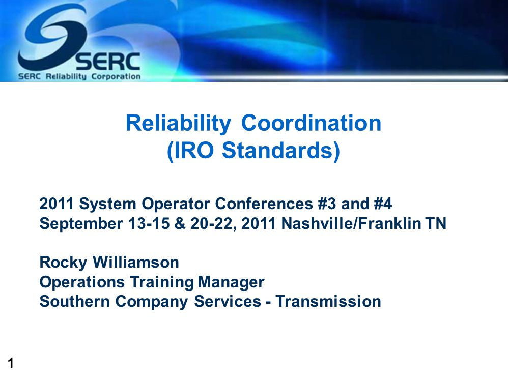 1 Reliability Coordination (IRO Standards) 2011 System Operator Conferences #3 and #4 September 13-15 & 20-22, 2011 Nashville/Franklin TN Rocky Williamson Operations Training Manager Southern Company Services - Transmission