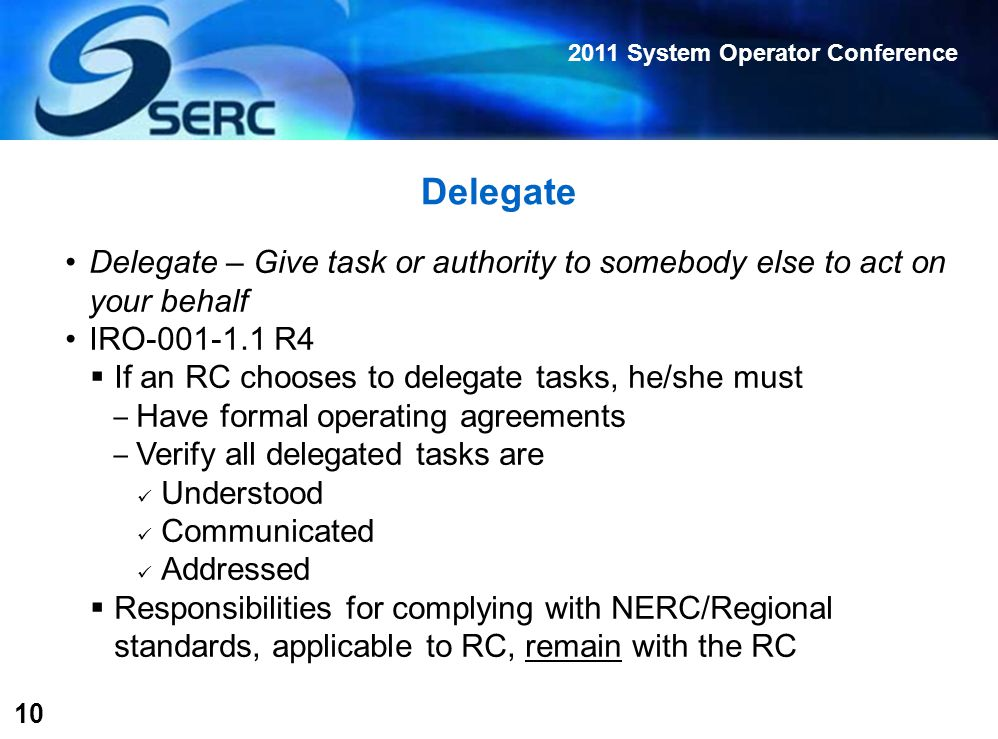 2011 System Operator Conference 10 Delegate Delegate – Give task or authority to somebody else to act on your behalf IRO-001-1.1 R4  If an RC chooses to delegate tasks, he/she must ‒ Have formal operating agreements ‒ Verify all delegated tasks are Understood Communicated Addressed  Responsibilities for complying with NERC/Regional standards, applicable to RC, remain with the RC