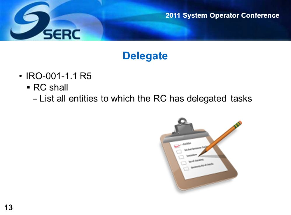 2011 System Operator Conference 13 Delegate IRO-001-1.1 R5  RC shall ‒ List all entities to which the RC has delegated tasks