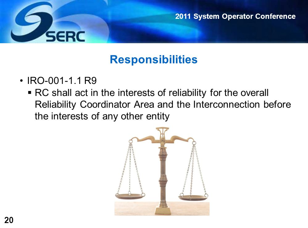 2011 System Operator Conference 20 Responsibilities IRO-001-1.1 R9  RC shall act in the interests of reliability for the overall Reliability Coordinator Area and the Interconnection before the interests of any other entity
