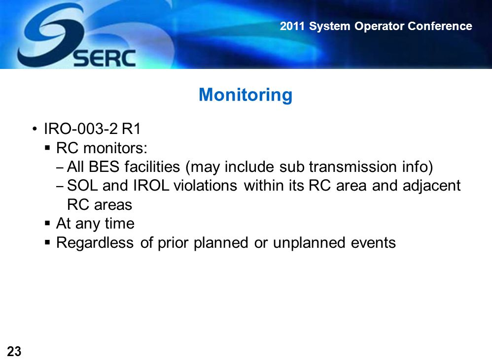2011 System Operator Conference 23 Monitoring IRO-003-2 R1  RC monitors: ‒ All BES facilities (may include sub transmission info) ‒ SOL and IROL violations within its RC area and adjacent RC areas  At any time  Regardless of prior planned or unplanned events