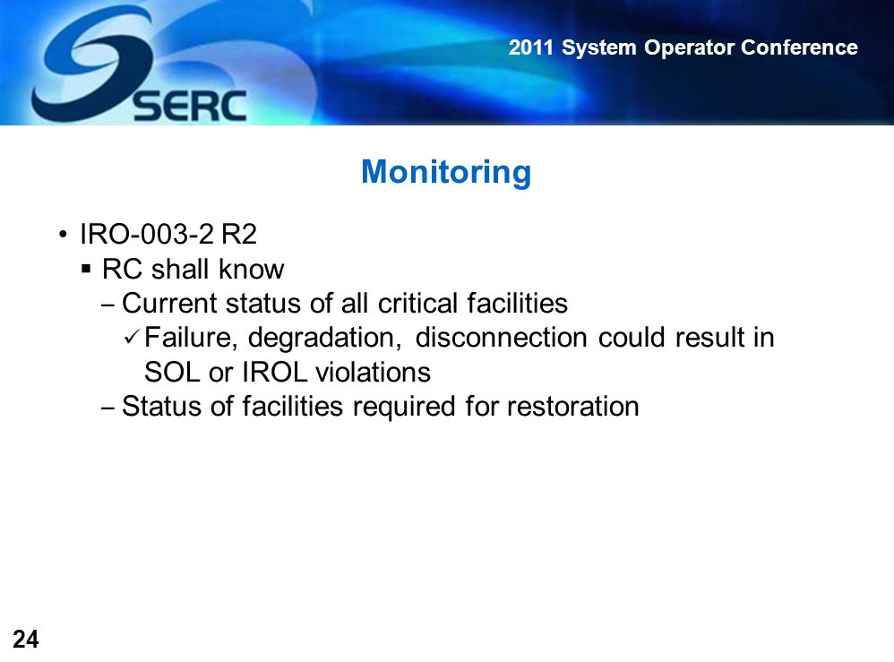 2011 System Operator Conference 24 Monitoring IRO-003-2 R2  RC shall know ‒ Current status of all critical facilities Failure, degradation, disconnection could result in SOL or IROL violations ‒ Status of facilities required for restoration
