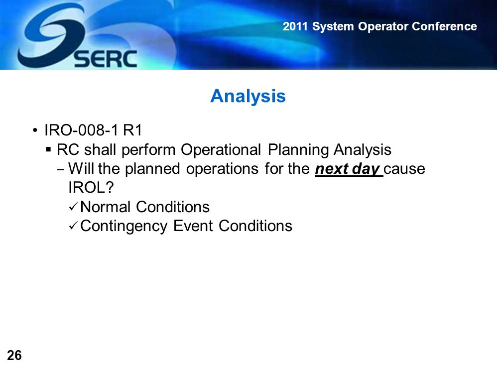 2011 System Operator Conference 26 Analysis IRO-008-1 R1  RC shall perform Operational Planning Analysis ‒ Will the planned operations for the next day cause IROL.